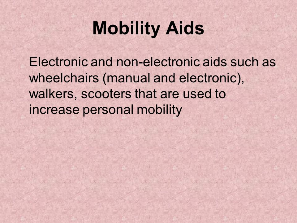 Mobility Aids Electronic and non-electronic aids such as wheelchairs (manual and electronic), walkers, scooters that are used to increase personal mob