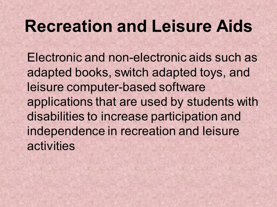 Recreation and Leisure Aids Electronic and non-electronic aids such as adapted books, switch adapted toys, and leisure computer-based software applications that are used by students with disabilities to increase participation and independence in recreation and leisure activities