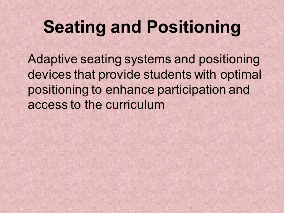 Seating and Positioning Adaptive seating systems and positioning devices that provide students with optimal positioning to enhance participation and a