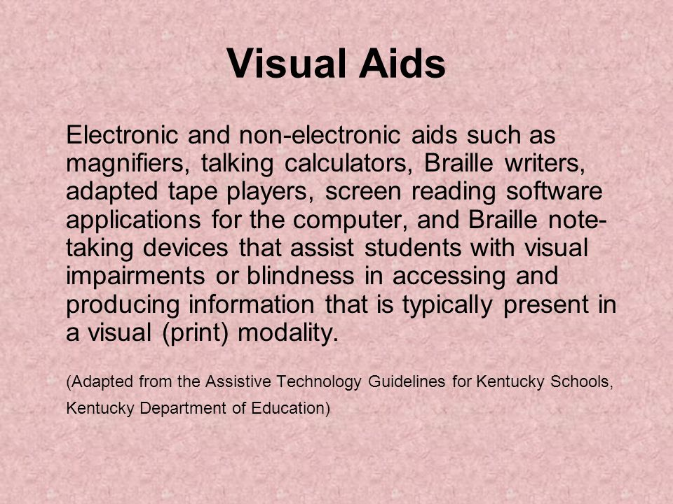 Visual Aids Electronic and non-electronic aids such as magnifiers, talking calculators, Braille writers, adapted tape players, screen reading software