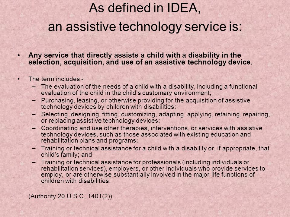 As defined in IDEA, an assistive technology service is: Any service that directly assists a child with a disability in the selection, acquisition, and