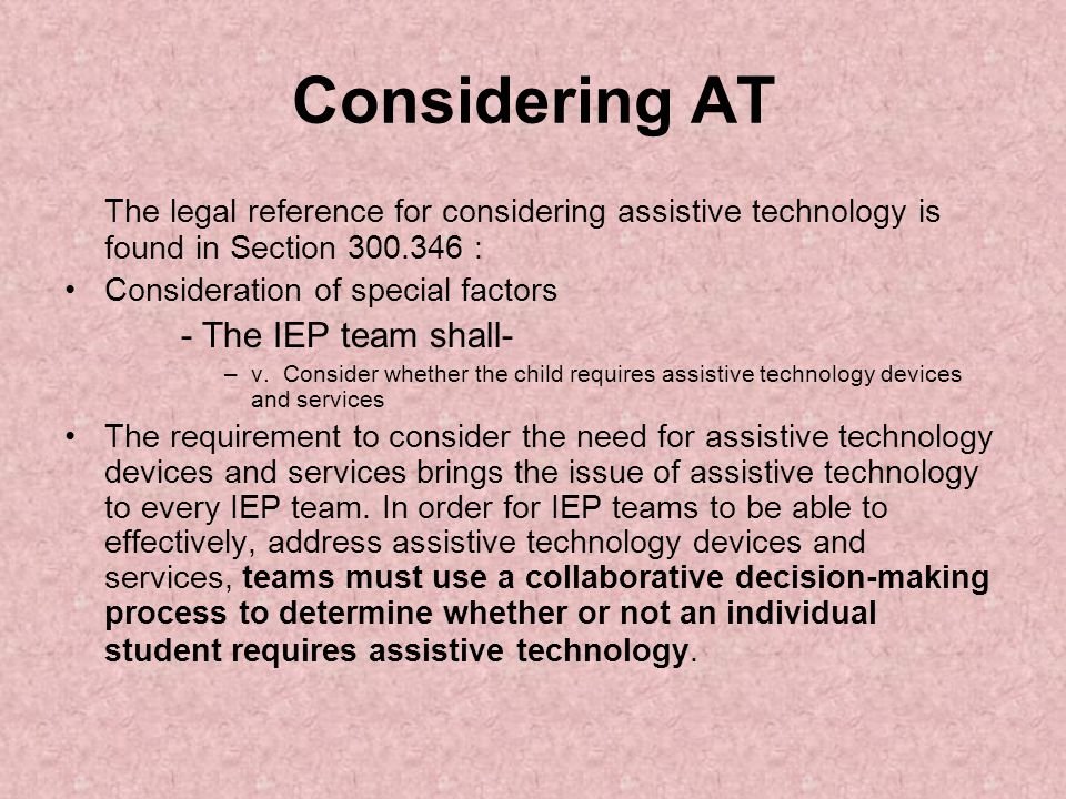 Considering AT The legal reference for considering assistive technology is found in Section 300.346 : Consideration of special factors - The IEP team