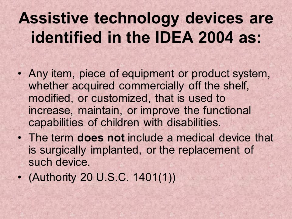 Assistive technology devices are identified in the IDEA 2004 as: Any item, piece of equipment or product system, whether acquired commercially off the shelf, modified, or customized, that is used to increase, maintain, or improve the functional capabilities of children with disabilities.