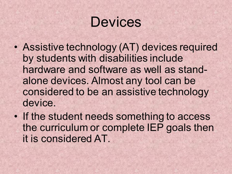 Devices Assistive technology (AT) devices required by students with disabilities include hardware and software as well as stand- alone devices. Almost