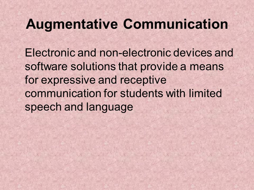 Augmentative Communication Electronic and non-electronic devices and software solutions that provide a means for expressive and receptive communication for students with limited speech and language