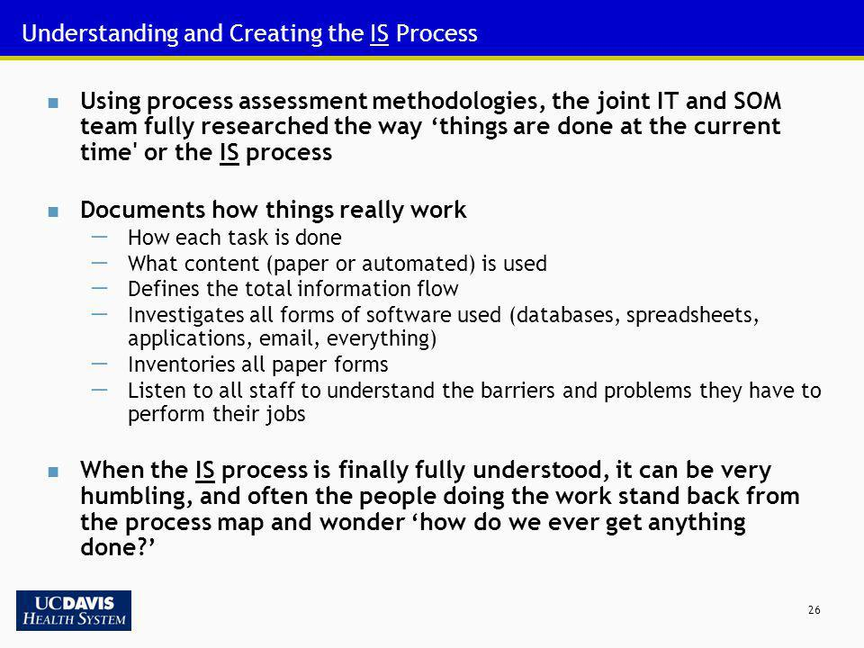 26 Understanding and Creating the IS Process Using process assessment methodologies, the joint IT and SOM team fully researched the way things are don