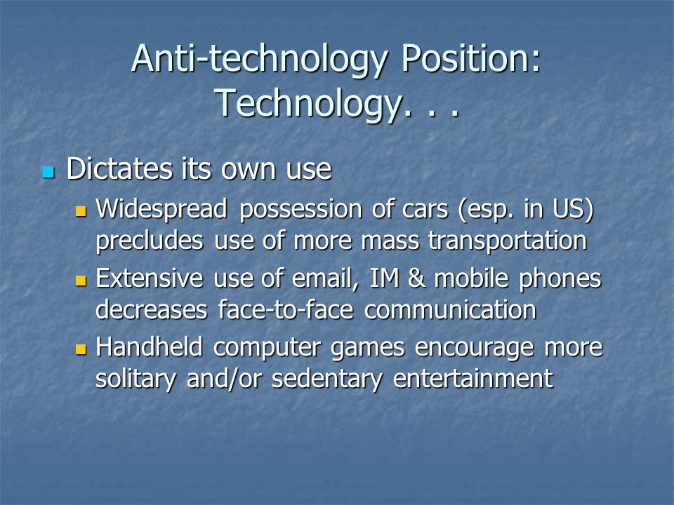 Anti-technology Position: Technology... Dictates its own use Dictates its own use Widespread possession of cars (esp. in US) precludes use of more mas