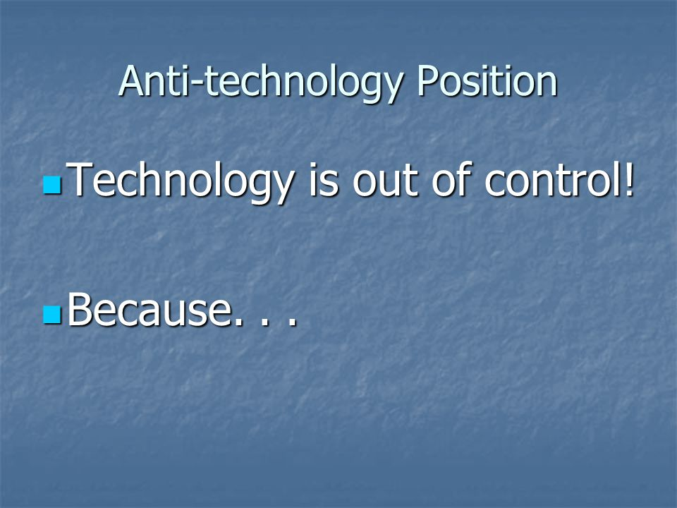 Anti-technology Position: Technology is...