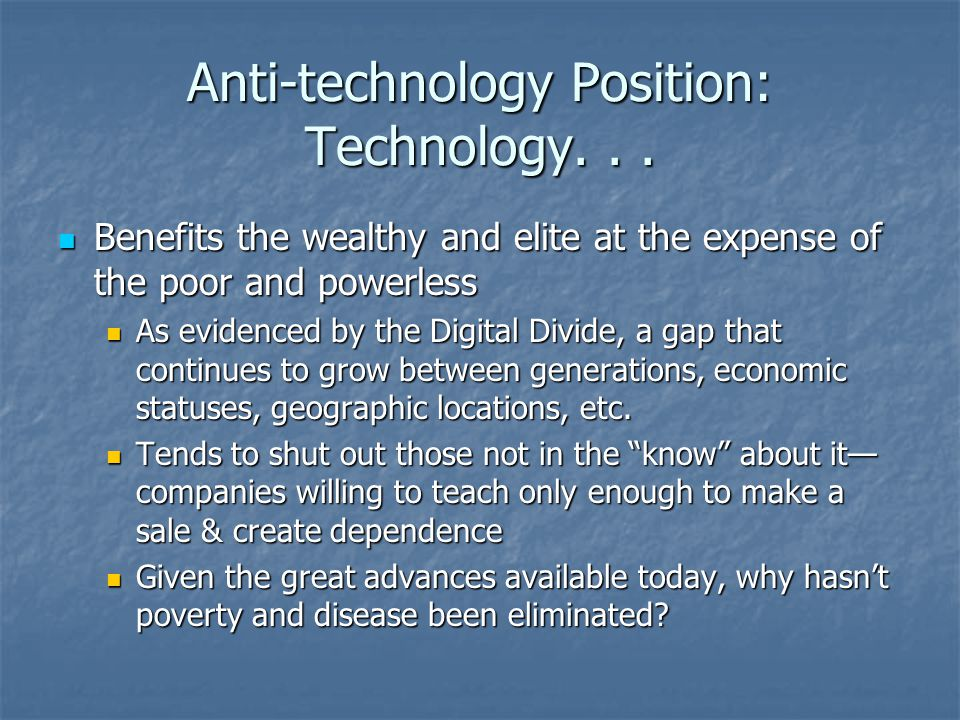 Anti-technology Position: Technology... Benefits the wealthy and elite at the expense of the poor and powerless Benefits the wealthy and elite at the