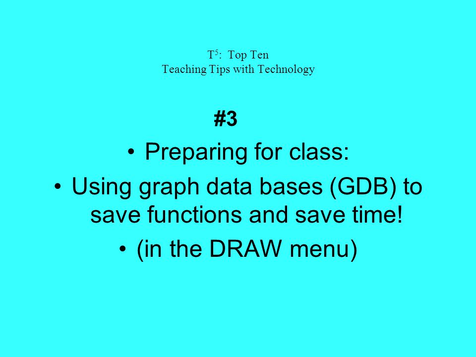 T 5 : Top Ten Teaching Tips with Technology #3 Preparing for class: Using graph data bases (GDB) to save functions and save time.