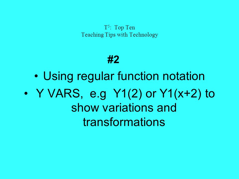T 5 : Top Ten Teaching Tips with Technology #2 Using regular function notation Y VARS, e.g Y1(2) or Y1(x+2) to show variations and transformations