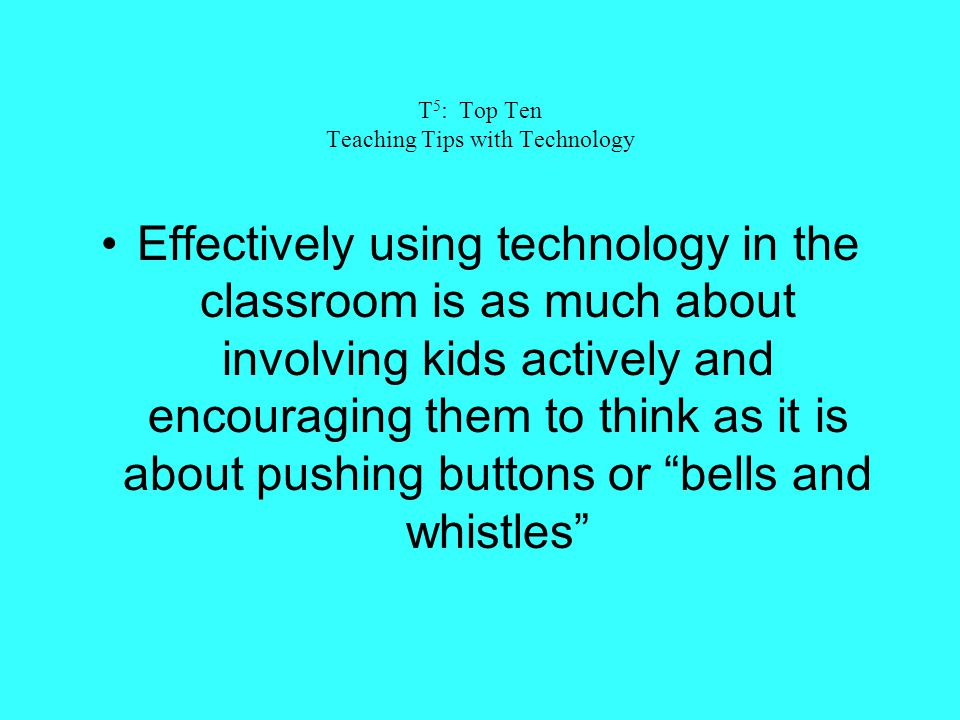 T 5 : Top Ten Teaching Tips with Technology Effectively using technology in the classroom is as much about involving kids actively and encouraging the