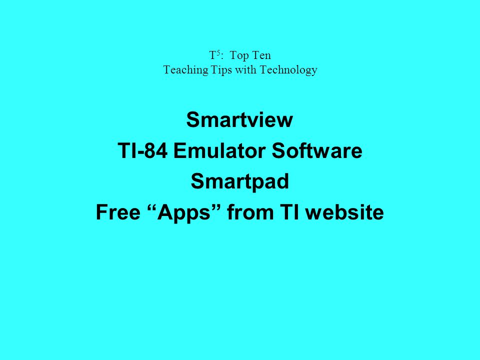 T 5 : Top Ten Teaching Tips with Technology Smartview TI-84 Emulator Software Smartpad Free Apps from TI website