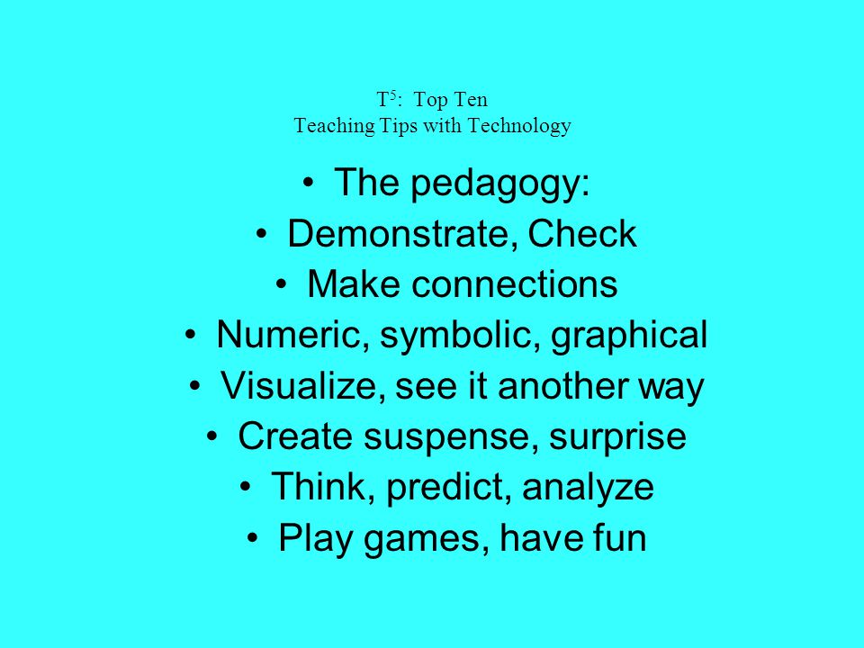 T 5 : Top Ten Teaching Tips with Technology The pedagogy: Demonstrate, Check Make connections Numeric, symbolic, graphical Visualize, see it another w