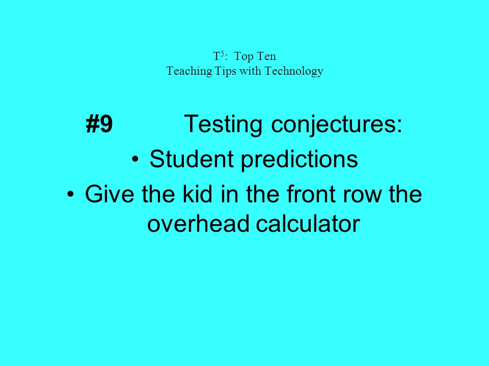 T 5 : Top Ten Teaching Tips with Technology #9Testing conjectures: Student predictions Give the kid in the front row the overhead calculator
