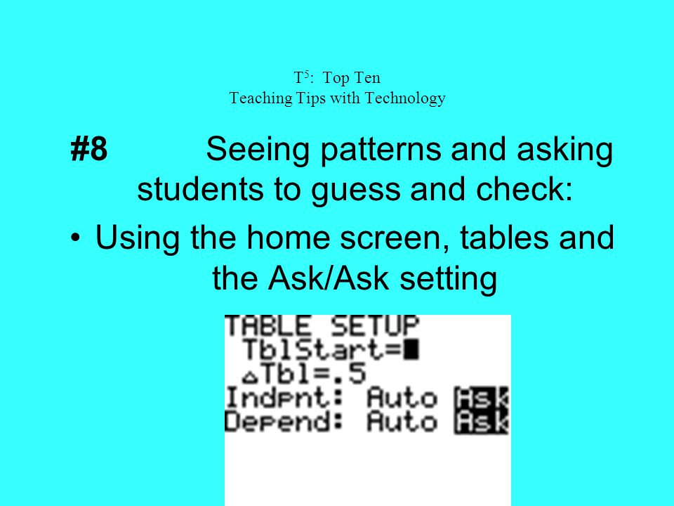 T 5 : Top Ten Teaching Tips with Technology #8Seeing patterns and asking students to guess and check: Using the home screen, tables and the Ask/Ask se