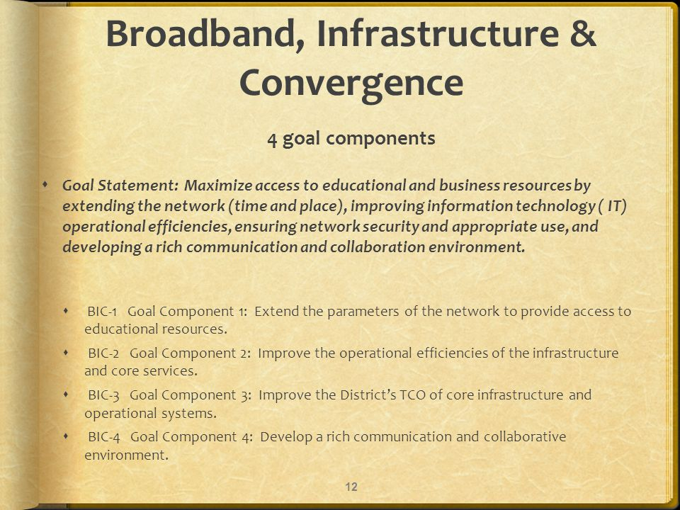 Broadband, Infrastructure & Convergence 4 goal components Goal Statement: Maximize access to educational and business resources by extending the network (time and place), improving information technology ( IT) operational efficiencies, ensuring network security and appropriate use, and developing a rich communication and collaboration environment.