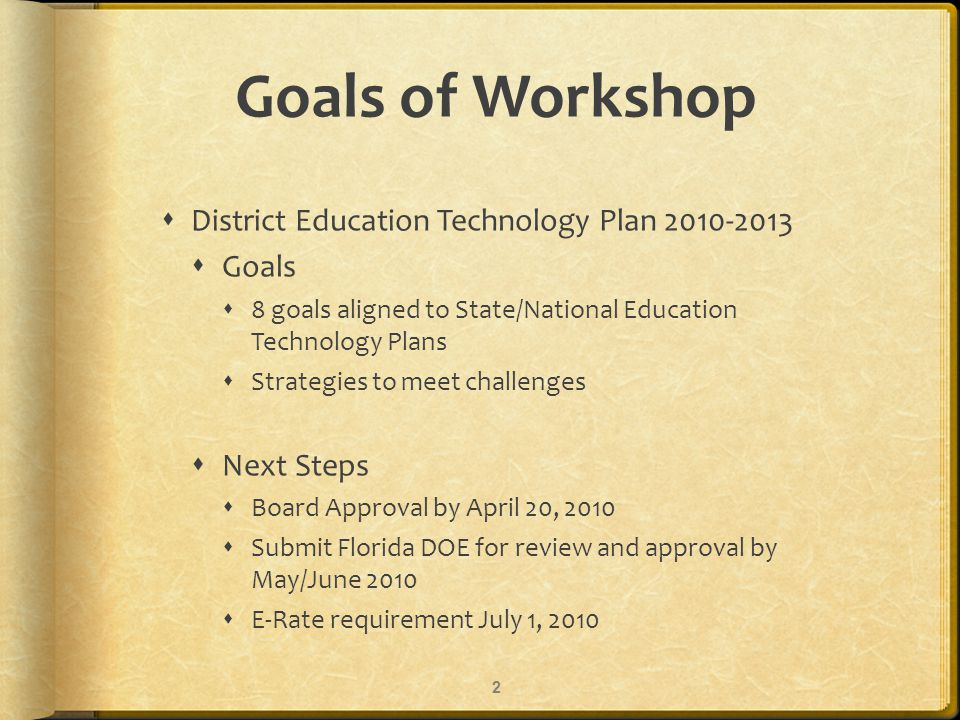 Goals of Workshop District Education Technology Plan 2010-2013 Goals 8 goals aligned to State/National Education Technology Plans Strategies to meet challenges Next Steps Board Approval by April 20, 2010 Submit Florida DOE for review and approval by May/June 2010 E-Rate requirement July 1, 2010 2