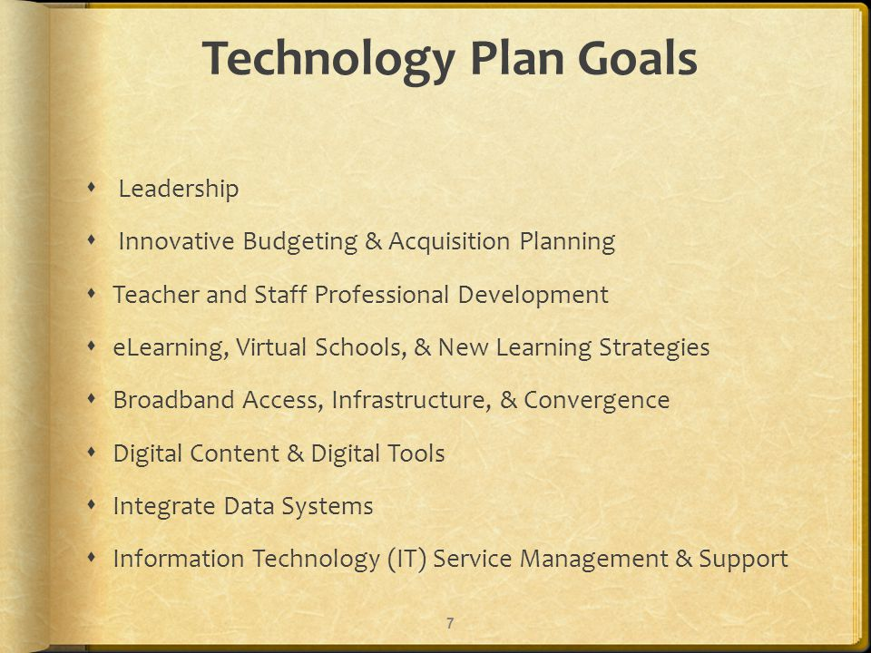 Technology Plan Goals Leadership Innovative Budgeting & Acquisition Planning Teacher and Staff Professional Development eLearning, Virtual Schools, & New Learning Strategies Broadband Access, Infrastructure, & Convergence Digital Content & Digital Tools Integrate Data Systems Information Technology (IT) Service Management & Support 7