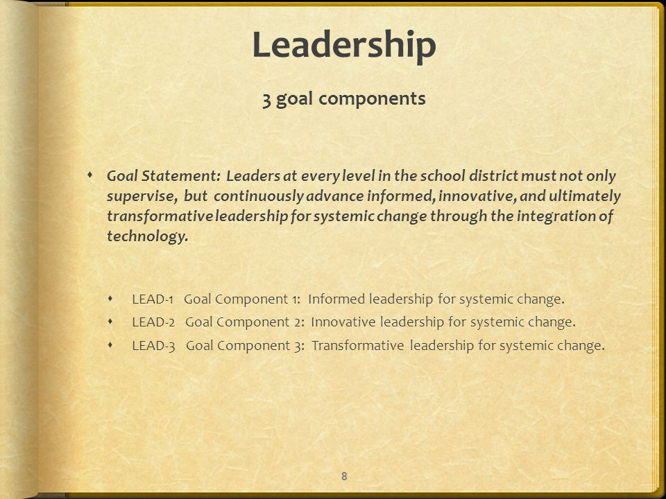 Leadership 3 goal components Goal Statement: Leaders at every level in the school district must not only supervise, but continuously advance informed, innovative, and ultimately transformative leadership for systemic change through the integration of technology.