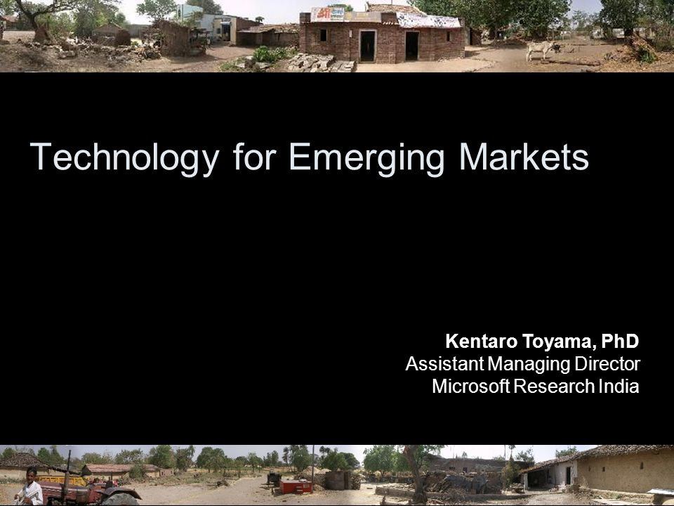 Technology for Emerging Markets Kentaro Toyama, PhD Assistant Managing Director Microsoft Research India