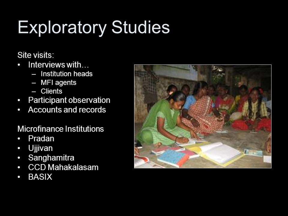 Exploratory Studies Site visits: Interviews with… –Institution heads –MFI agents –Clients Participant observation Accounts and records Microfinance Institutions Pradan Ujjivan Sanghamitra CCD Mahakalasam BASIX