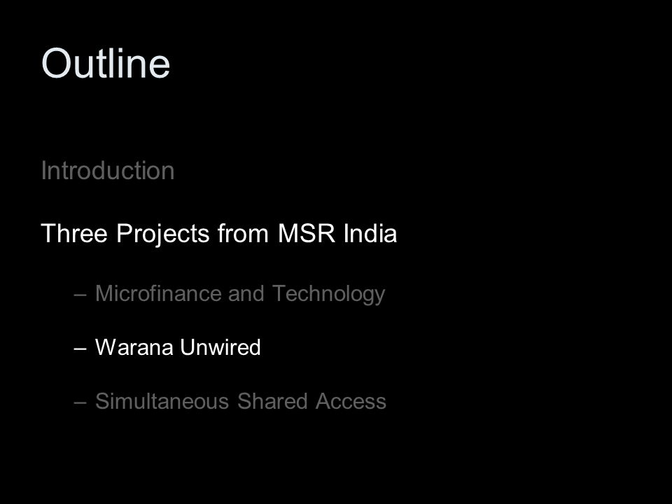Outline Introduction Three Projects from MSR India –Microfinance and Technology –Warana Unwired –Simultaneous Shared Access
