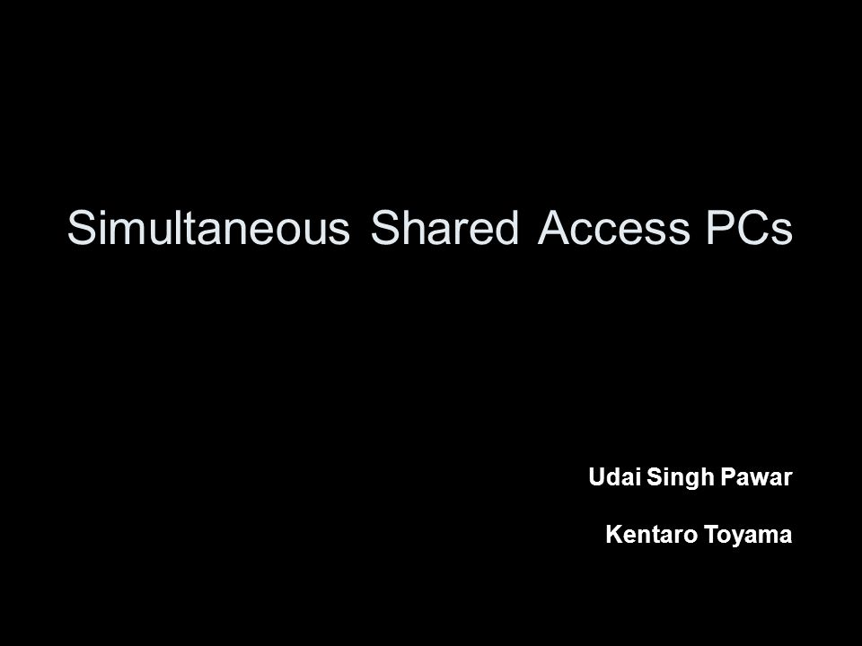 Simultaneous Shared Access PCs Udai Singh Pawar Kentaro Toyama