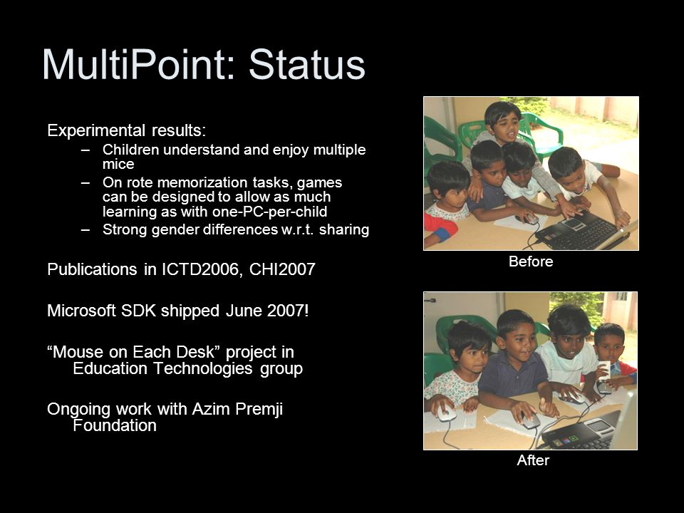 MultiPoint: Status Experimental results: –Children understand and enjoy multiple mice –On rote memorization tasks, games can be designed to allow as much learning as with one-PC-per-child –Strong gender differences w.r.t.