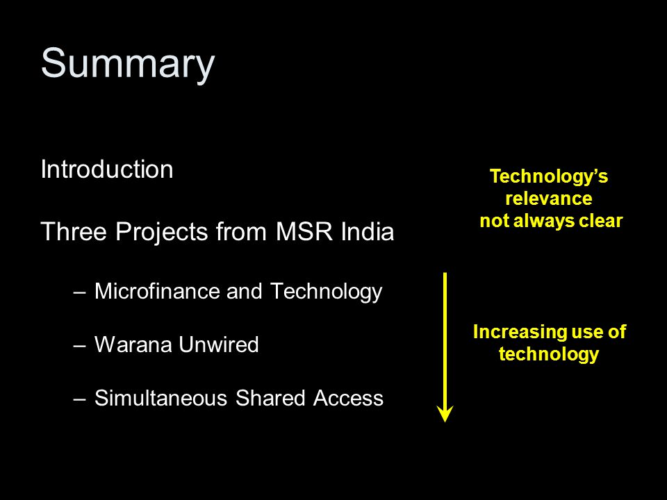 Summary Introduction Three Projects from MSR India –Microfinance and Technology –Warana Unwired –Simultaneous Shared Access Increasing use of technolo