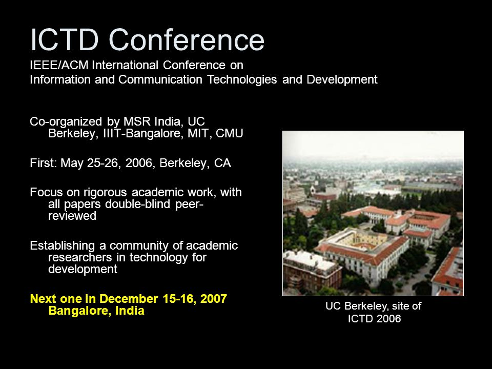 ICTD Conference Co-organized by MSR India, UC Berkeley, IIIT-Bangalore, MIT, CMU First: May 25-26, 2006, Berkeley, CA Focus on rigorous academic work, with all papers double-blind peer- reviewed Establishing a community of academic researchers in technology for development Next one in December 15-16, 2007 Bangalore, India UC Berkeley, site of ICTD 2006 IEEE/ACM International Conference on Information and Communication Technologies and Development