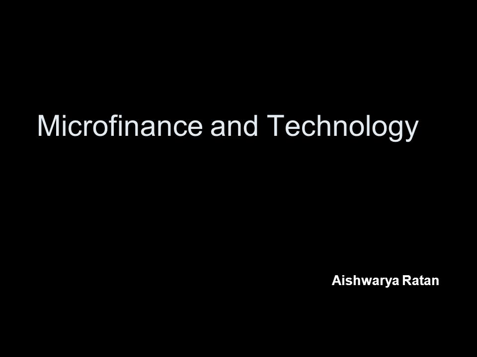 Microfinance and Technology Aishwarya Ratan