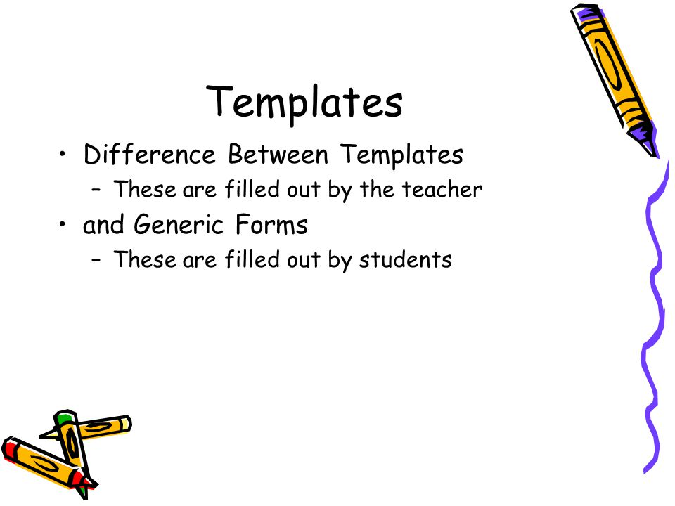 Templates Difference Between Templates –These are filled out by the teacher and Generic Forms –These are filled out by students