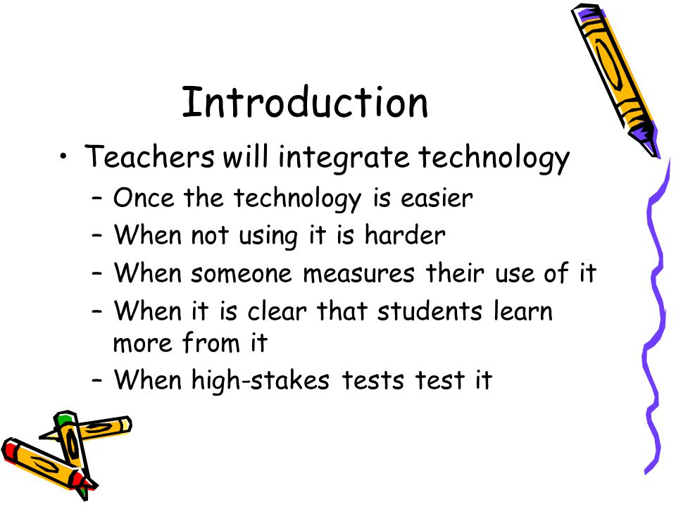 Introduction Teachers will integrate technology –Once the technology is easier –When not using it is harder –When someone measures their use of it –When it is clear that students learn more from it –When high-stakes tests test it