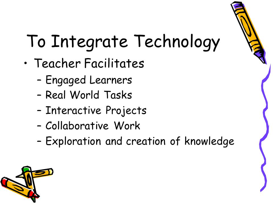 To Integrate Technology Teacher Facilitates –Engaged Learners –Real World Tasks –Interactive Projects –Collaborative Work –Exploration and creation of knowledge