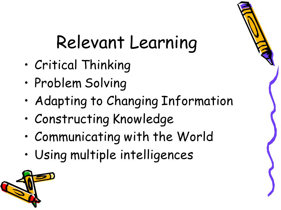 Relevant Learning Critical Thinking Problem Solving Adapting to Changing Information Constructing Knowledge Communicating with the World Using multiple intelligences