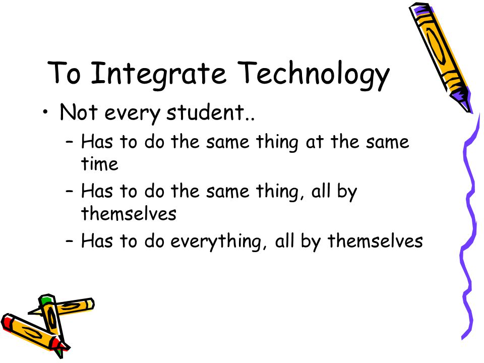 To Integrate Technology Not every student..