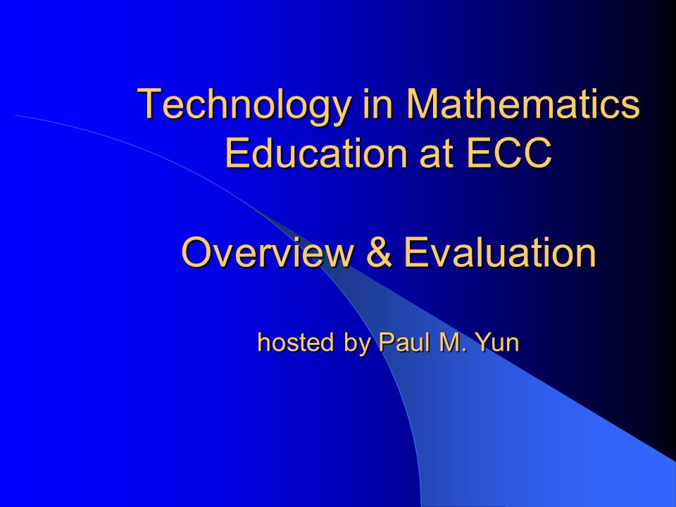 Technology in Mathematics Education at ECC Overview & Evaluation hosted by Paul M. Yun