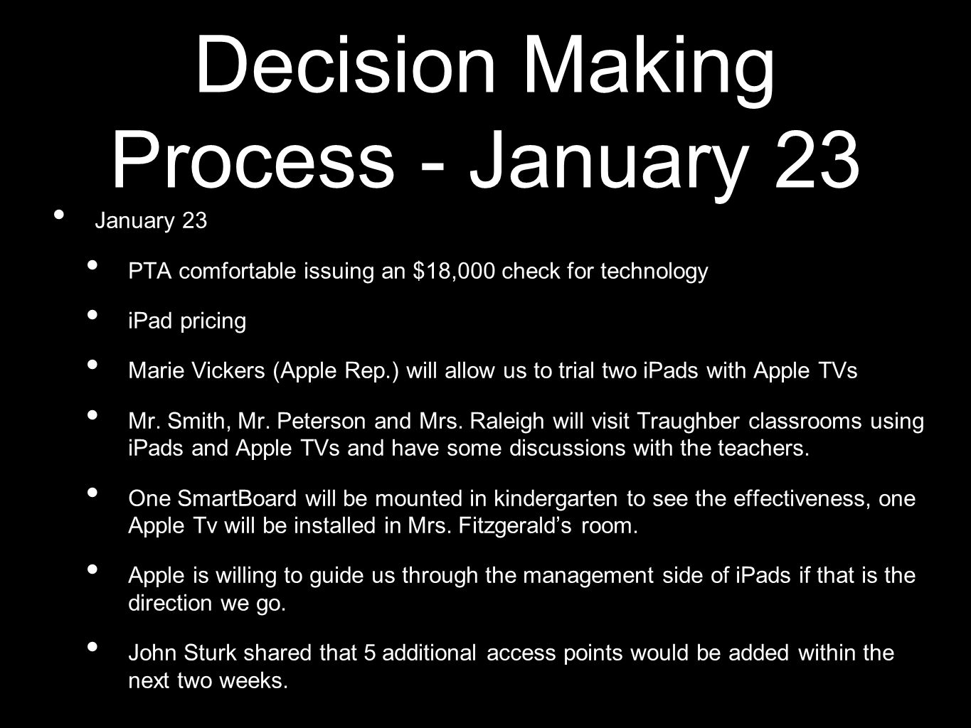 Decision Making Process - January 23 January 23 PTA comfortable issuing an $18,000 check for technology iPad pricing Marie Vickers (Apple Rep.) will allow us to trial two iPads with Apple TVs Mr.