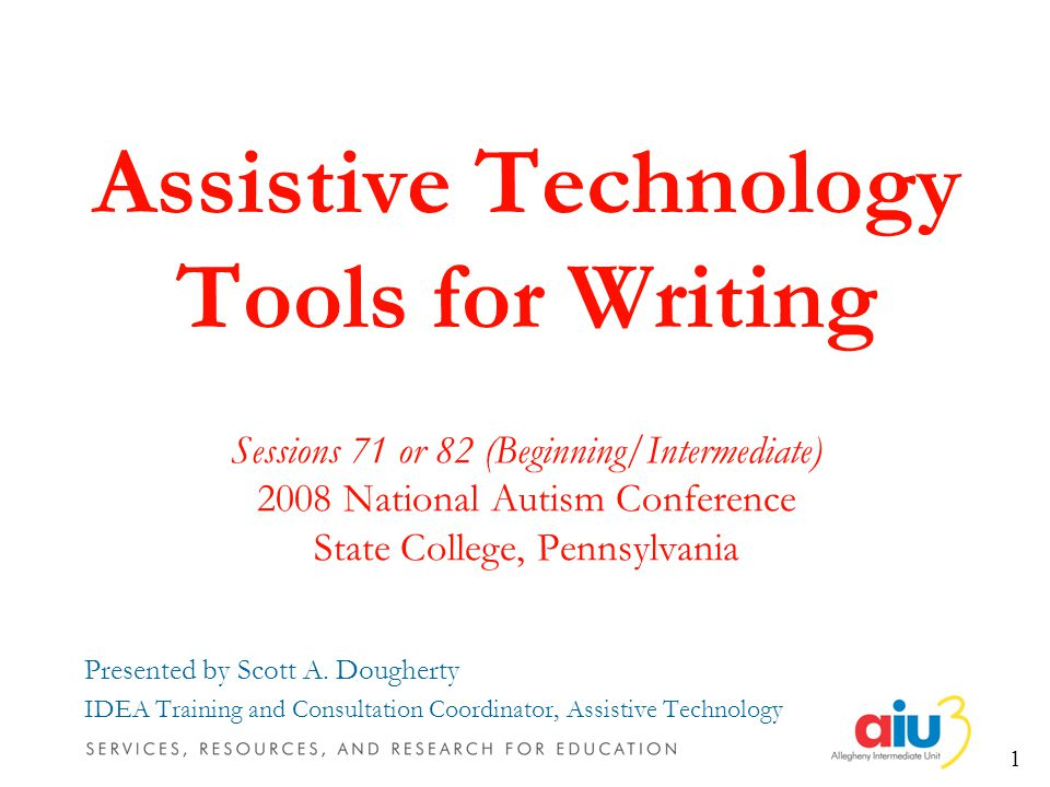 1 Assistive Technology Tools for Writing Sessions 71 or 82 (Beginning/Intermediate) 2008 National Autism Conference State College, Pennsylvania Presented by Scott A.