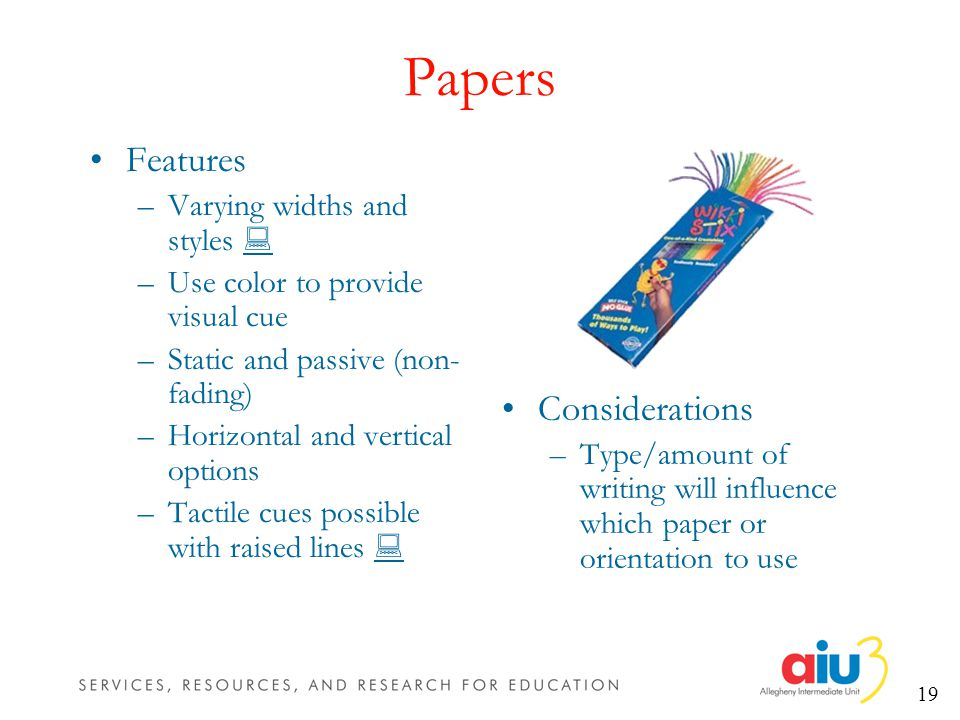 19 Papers Features –Varying widths and styles –Use color to provide visual cue –Static and passive (non- fading) –Horizontal and vertical options –Tactile cues possible with raised lines Considerations –Type/amount of writing will influence which paper or orientation to use