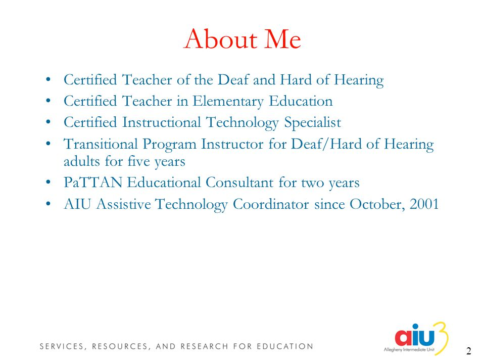 2 About Me Certified Teacher of the Deaf and Hard of Hearing Certified Teacher in Elementary Education Certified Instructional Technology Specialist Transitional Program Instructor for Deaf/Hard of Hearing adults for five years PaTTAN Educational Consultant for two years AIU Assistive Technology Coordinator since October, 2001