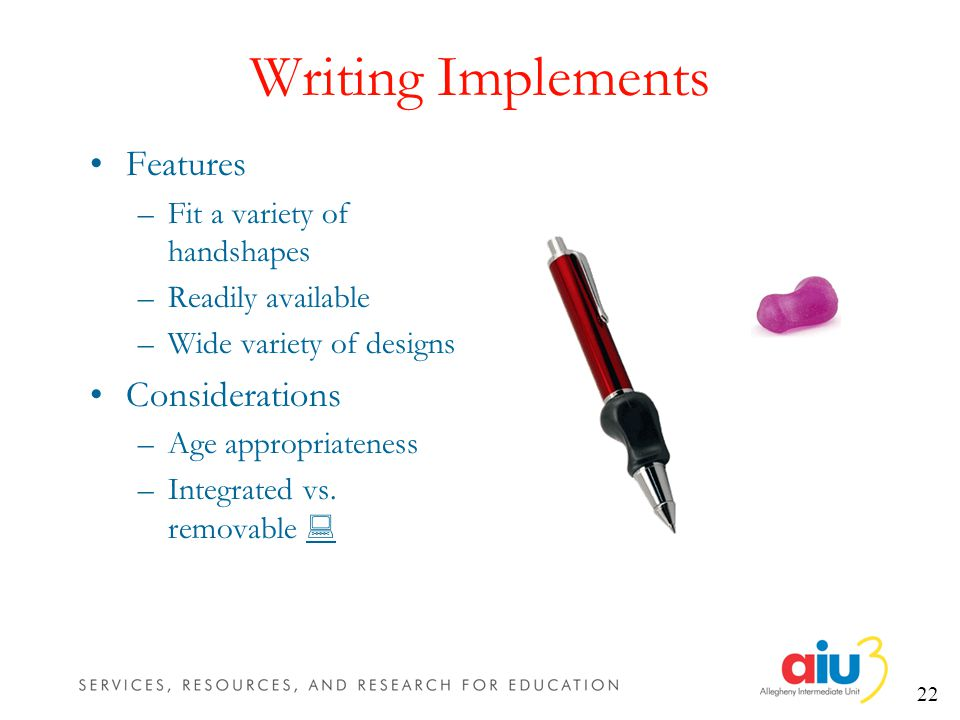 22 Writing Implements Features –Fit a variety of handshapes –Readily available –Wide variety of designs Considerations –Age appropriateness –Integrated vs.
