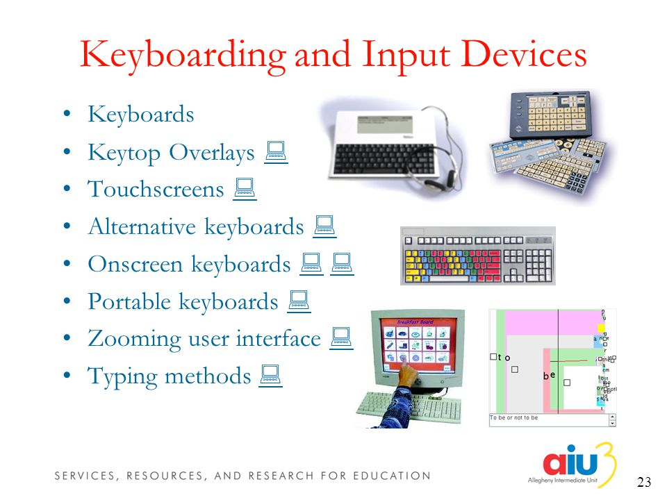 23 Keyboarding and Input Devices Keyboards Keytop Overlays Touchscreens Alternative keyboards Onscreen keyboards Portable keyboards Zooming user interface Typing methods
