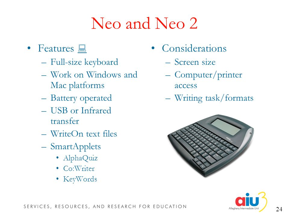 24 Neo and Neo 2 Features –Full-size keyboard –Work on Windows and Mac platforms –Battery operated –USB or Infrared transfer –WriteOn text files –SmartApplets AlphaQuiz Co:Writer KeyWords Considerations –Screen size –Computer/printer access –Writing task/formats