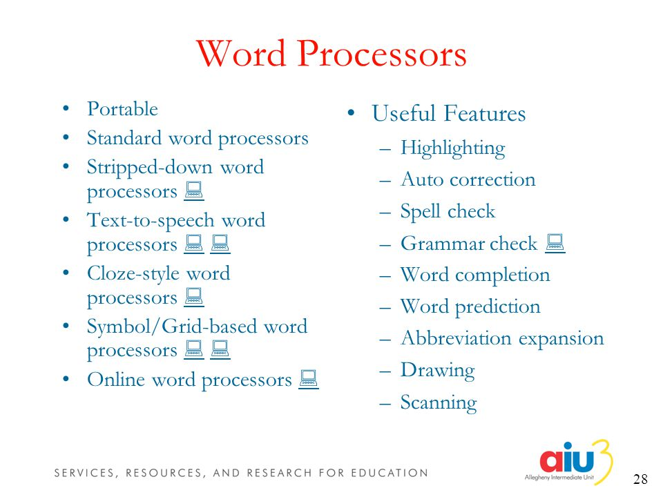 28 Word Processors Portable Standard word processors Stripped-down word processors Text-to-speech word processors Cloze-style word processors Symbol/Grid-based word processors Online word processors Useful Features –Highlighting –Auto correction –Spell check –Grammar check –Word completion –Word prediction –Abbreviation expansion –Drawing –Scanning