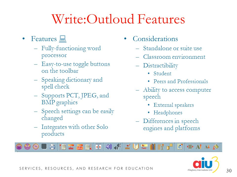 30 Write:Outloud Features Features –Fully-functioning word processor –Easy-to-use toggle buttons on the toolbar –Speaking dictionary and spell check –Supports PCT, JPEG, and BMP graphics –Speech settings can be easily changed –Integrates with other Solo products Considerations –Standalone or suite use –Classroom environment –Distractibility Student Peers and Professionals –Ability to access computer speech External speakers Headphones –Differences in speech engines and platforms
