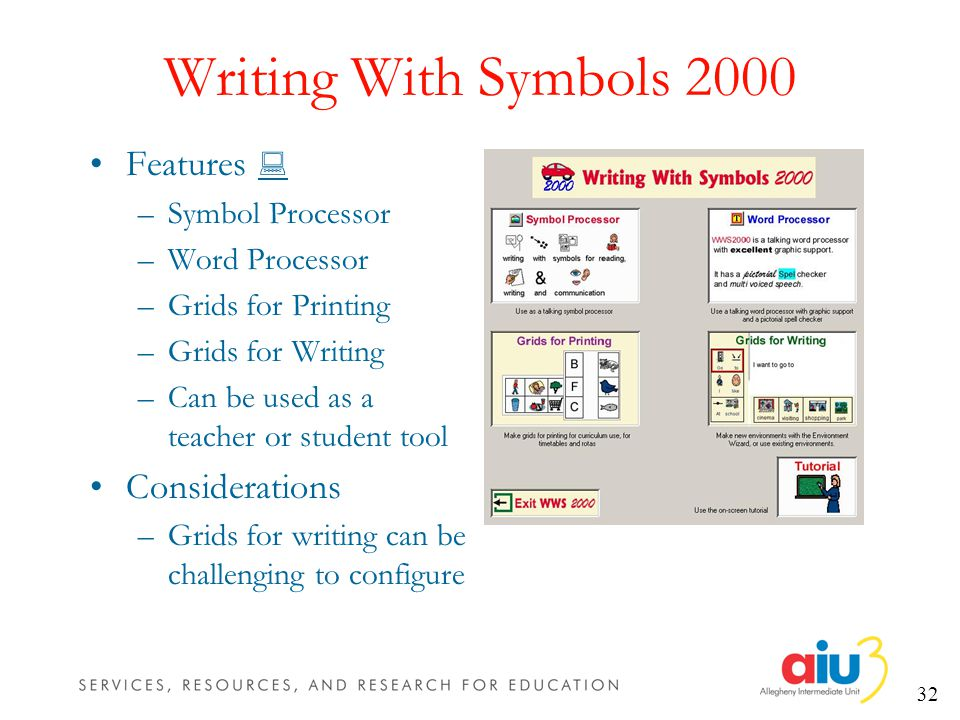 32 Writing With Symbols 2000 Features –Symbol Processor –Word Processor –Grids for Printing –Grids for Writing –Can be used as a teacher or student tool Considerations –Grids for writing can be challenging to configure