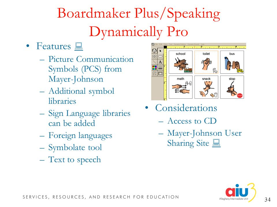 34 Boardmaker Plus/Speaking Dynamically Pro Features –Picture Communication Symbols (PCS) from Mayer-Johnson –Additional symbol libraries –Sign Language libraries can be added –Foreign languages –Symbolate tool –Text to speech Considerations –Access to CD –Mayer-Johnson User Sharing Site
