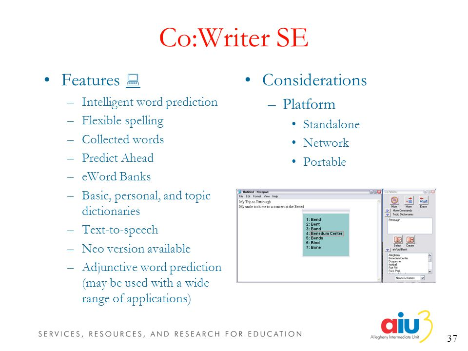 37 Co:Writer SE Features –Intelligent word prediction –Flexible spelling –Collected words –Predict Ahead –eWord Banks –Basic, personal, and topic dictionaries –Text-to-speech –Neo version available –Adjunctive word prediction (may be used with a wide range of applications) Considerations –Platform Standalone Network Portable